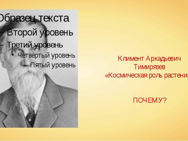 Климент Аркадьевич Тимирязев «Космическая роль растений» ПОЧЕМУ?