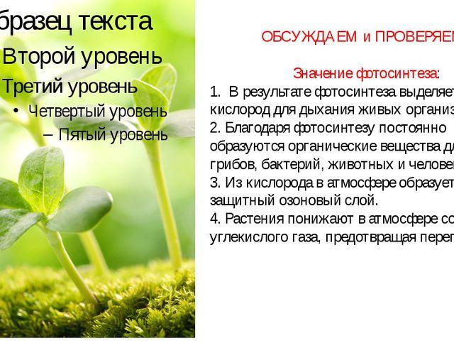 ОБСУЖДАЕМ и ПРОВЕРЯЕМ: Значение фотосинтеза: 1. В результате фотосинтеза выде...