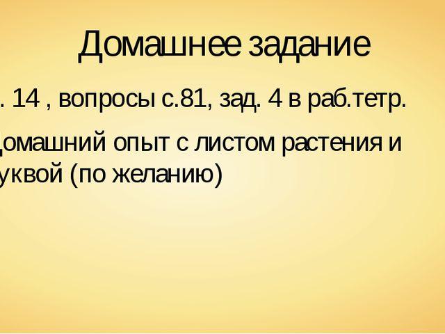 Домашнее задание п. 14 , вопросы с.81, зад. 4 в раб.тетр. Домашний опыт с лис...