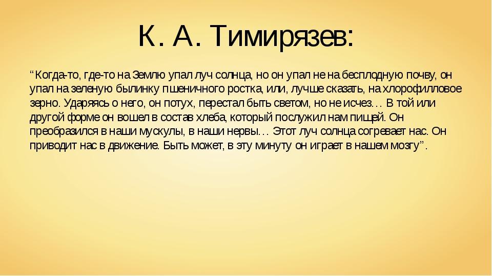 """К. А. Тимирязев: """"Когда-то, где-то на Землю упал луч солнца, но он упал не на..."""