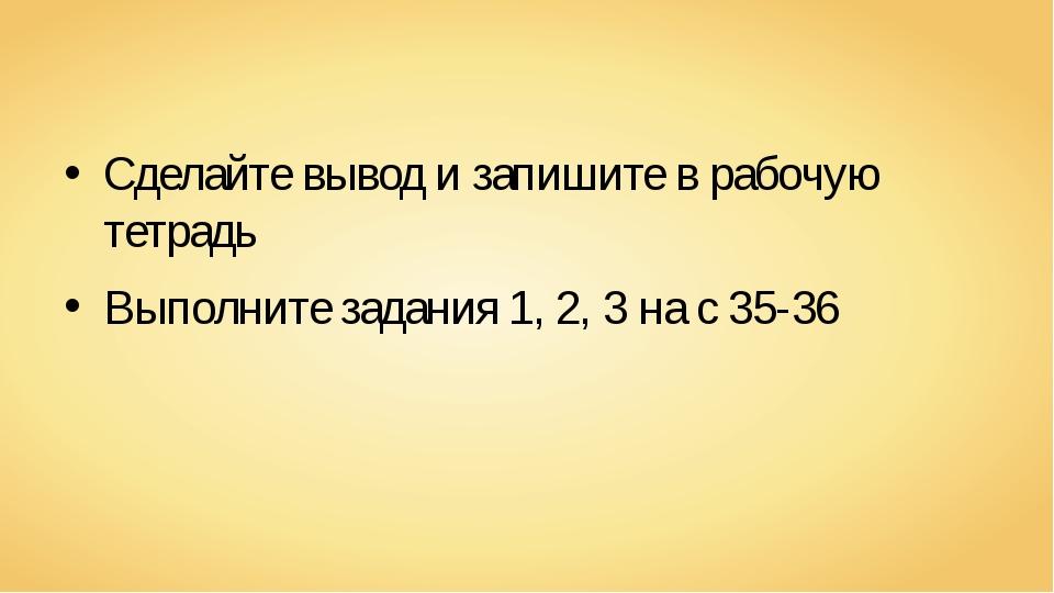 Сделайте вывод и запишите в рабочую тетрадь Выполните задания 1, 2, 3 на с 35...