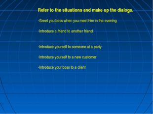 Refer to the situations and make up the dialogs. Greet you boss when you meet