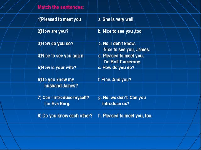 Match the sentences: 1)Pleased to meet you a. She is very well 2)How are you?...