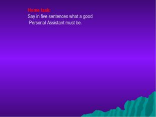 Home task: Say in five sentences what a good Personal Assistant must be.