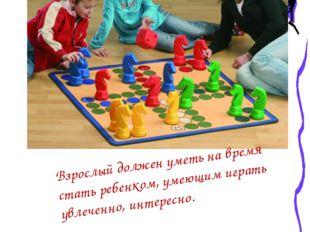 Взрослый должен уметь на время стать ребенком, умеющим играть увлеченно, инт