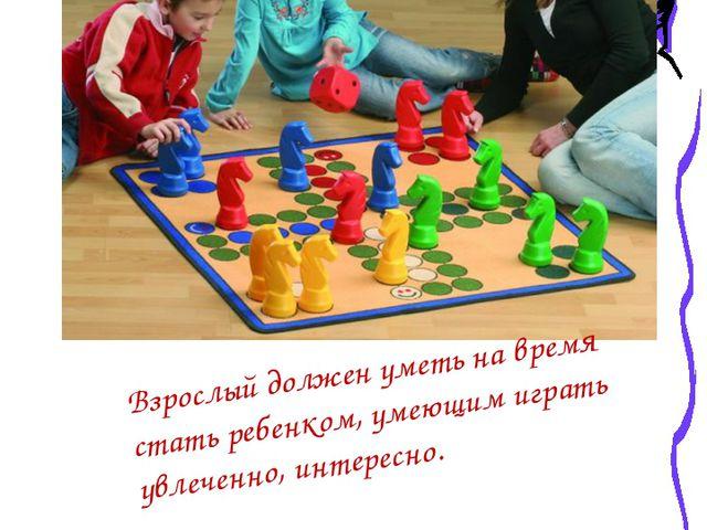 Взрослый должен уметь на время стать ребенком, умеющим играть увлеченно, инт...