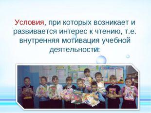 Условия, при которых возникает и развивается интерес к чтению, т.е. внутренн