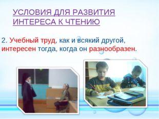 2. Учебный труд, как и всякий другой, интересен тогда, когда он разнообразен.