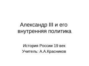 Александр III и его внутренняя политика История России 19 век Учитель: А.А.Кр