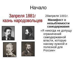 Начало 29апреля 1881г. Манифест о незыблемости самодержавия «Я никогда не доп