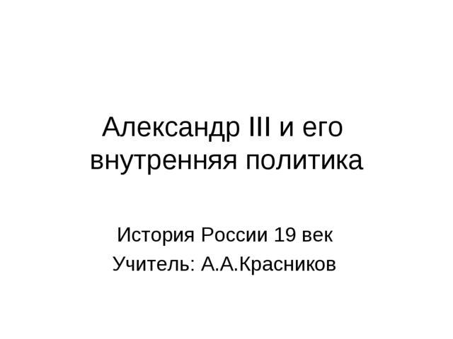 Александр III и его внутренняя политика История России 19 век Учитель: А.А.Кр...