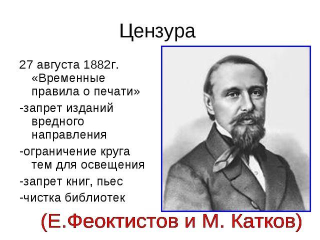 Цензура 27 августа 1882г. «Временные правила о печати» -запрет изданий вредно...
