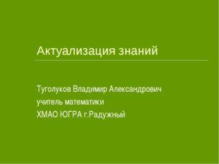 Актуализация знаний Туголуков Владимир Александрович учитель математики ХМАО