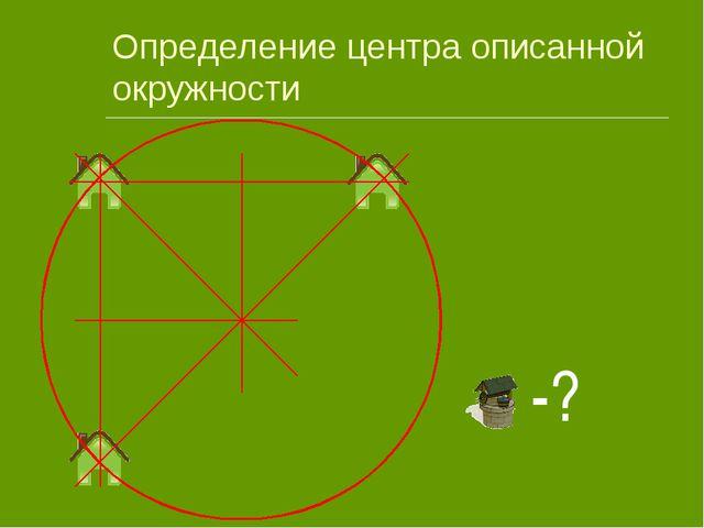 Определение центра описанной окружности -?