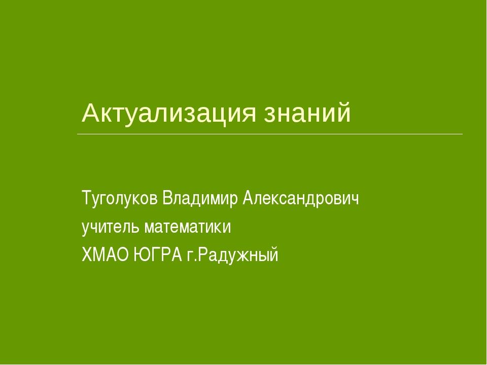 Актуализация знаний Туголуков Владимир Александрович учитель математики ХМАО...