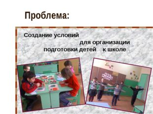 Проблема: Создание условий для организации подготовки детей к школе