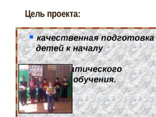 Цель проекта: качественная подготовка детей к началу систематического обучения.