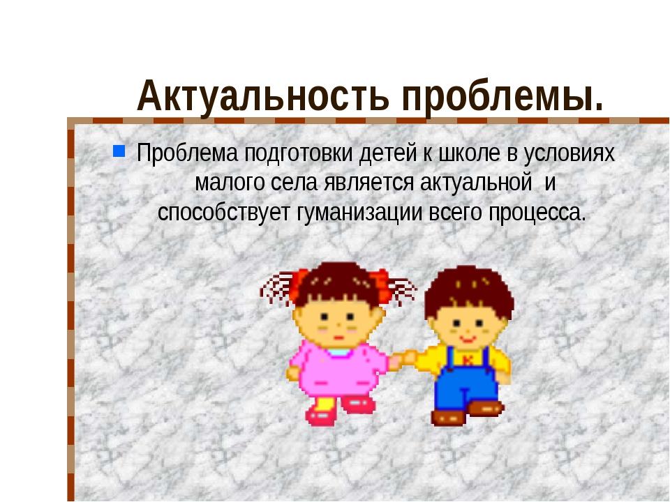 Актуальность проблемы. Проблема подготовки детей к школе в условиях малого с...