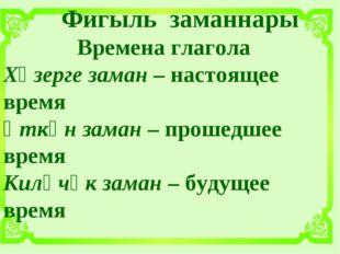 Фигыль заманнары Времена глагола Хәзерге заман – настоящее время Үткән заман