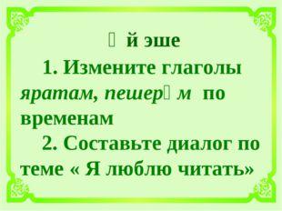 Өй эше 1. Измените глаголы яратам, пешерәм по временам 2. Составьте диалог п