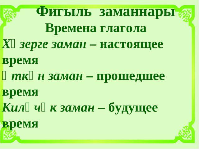 Фигыль заманнары Времена глагола Хәзерге заман – настоящее время Үткән заман...