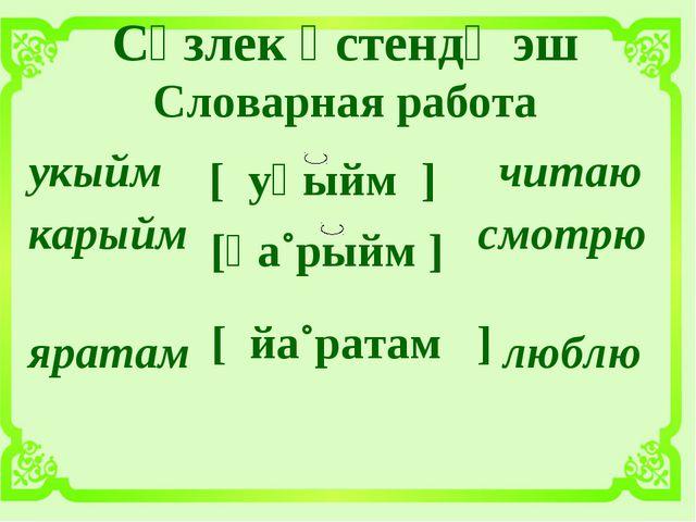 Сүзлек өстендә эш Словарная работа [ уқыйм ] [қа˚рыйм ] [ йа˚ратам ] укыйм ч...