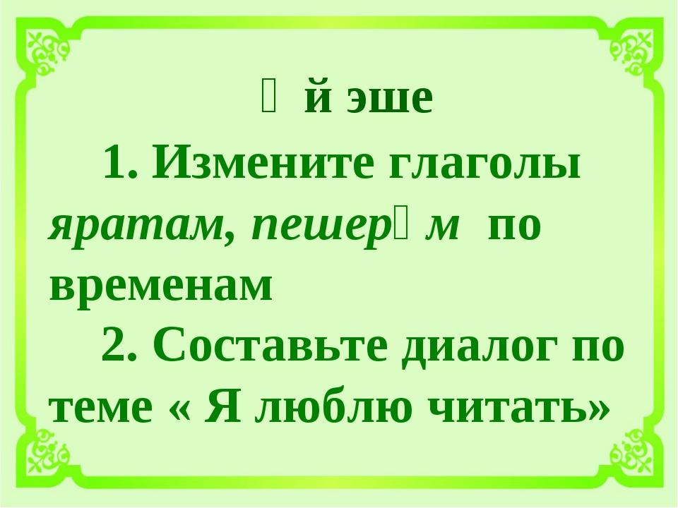 Өй эше 1. Измените глаголы яратам, пешерәм по временам 2. Составьте диалог п...