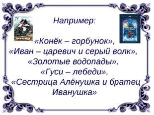 Например: «Конёк – горбунок», «Иван – царевич и серый волк», «Золотые водопа
