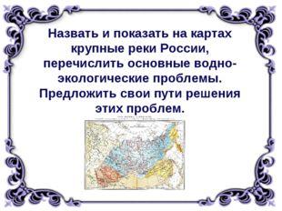 Назвать и показать на картах крупные реки России, перечислить основные водно-
