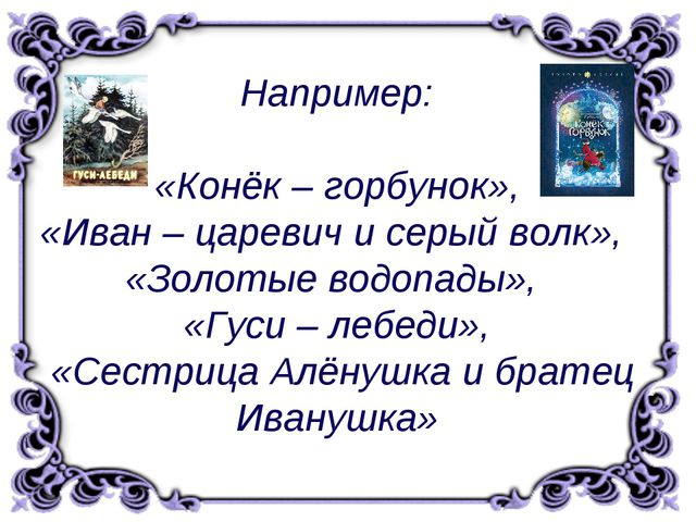 Например: «Конёк – горбунок», «Иван – царевич и серый волк», «Золотые водопа...
