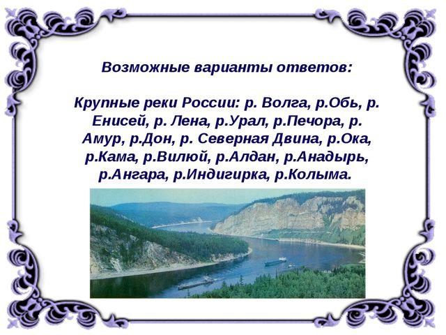Возможные варианты ответов: Крупные реки России: р. Волга, р.Обь, р. Енисей,...