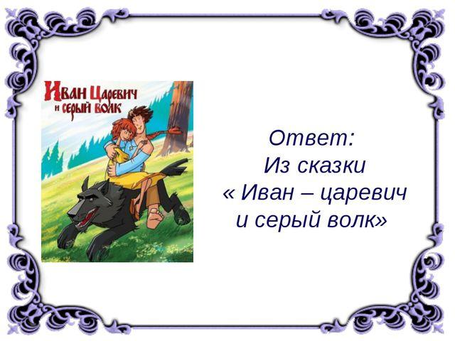 Ответ: Из сказки « Иван – царевич и серый волк»