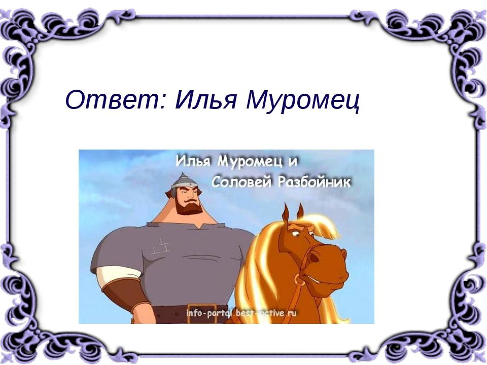 Ответ:Илья Муромец