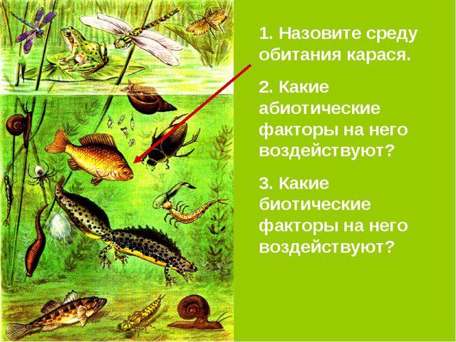 1. Назовите среду обитания карася. 2. Какие абиотические факторы на него воз...