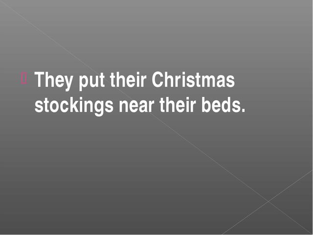 They put their Christmas stockings near their beds.