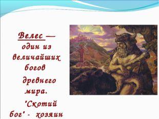 """Велес — один из величайших богов древнего мира. """"Скотий бог"""" - хозяин Дикой"""