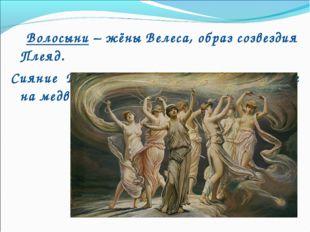 Волосыни – жёны Велеса, образ созвездия Плеяд. Сияние Волосынь предвещает уд