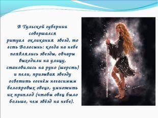 В Тульской губернии совершался ритуалокликания звезд, то есть Волосынь: к