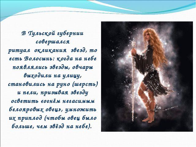 В Тульской губернии совершался ритуалокликания звезд, то есть Волосынь: к...