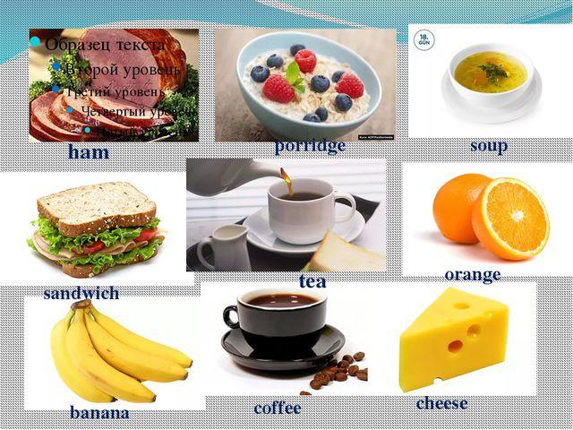ham porridge soup sandwich tea orange banana coffee cheese