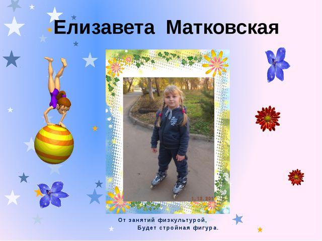 Елизавета Матковская От занятий физкультурой, Будет стройная фигура.