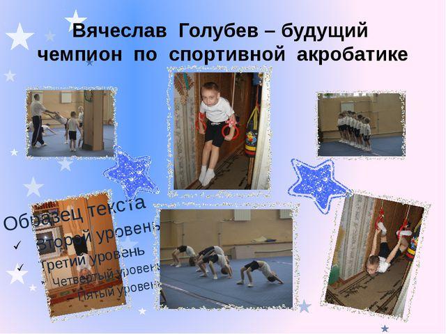 Вячеслав Голубев – будущий чемпион по спортивной акробатике