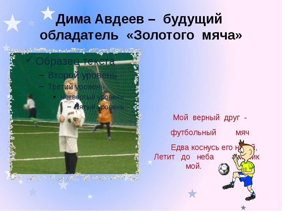 Дима Авдеев – будущий обладатель «Золотого мяча» Мой верный друг - футбольный...