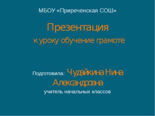 МБОУ «Приреченская СОШ» Презентация к уроку обучение грамоте Подготовила: Чуд