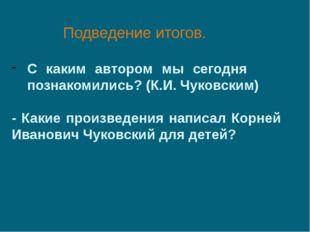 Подведение итогов. С каким автором мы сегодня познакомились? (К.И. Чуковским