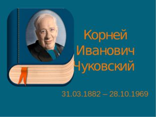 Корней Иванович Чуковский 31.03.1882 – 28.10.1969