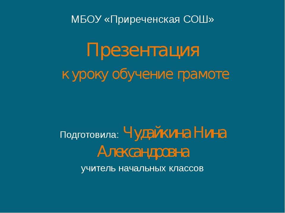 МБОУ «Приреченская СОШ» Презентация к уроку обучение грамоте Подготовила: Чуд...