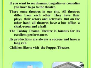 If you want to see dramas, tragedies or comedies you have to go to the theatr
