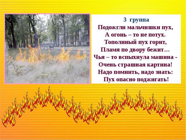 3 группа Подожгли мальчишки пух, А огонь – то не потух. Тополиный пух гори...