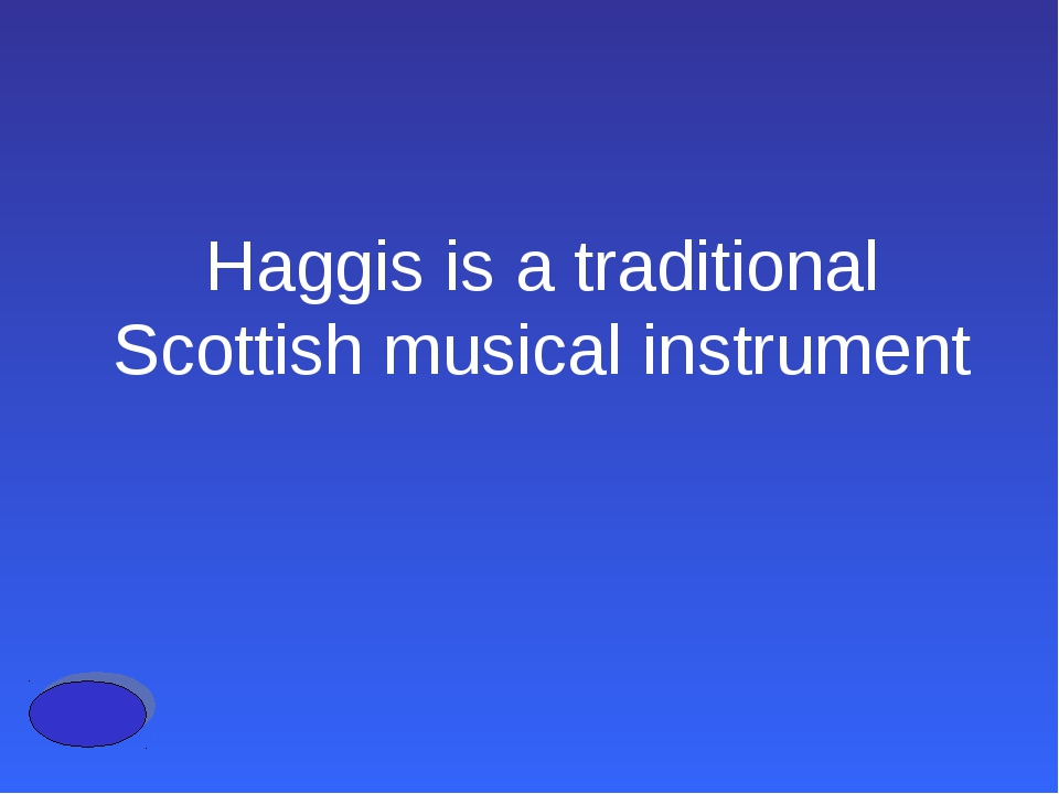 Haggis is a traditional Scottish musical instrument